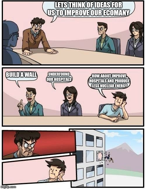 Boardroom Meeting Suggestion Meme | LETS THINK OF IDEAS FOR US TO IMPROVE OUR ECOMANY BUILD A WALL UNDERFOUND OUR HOSPITALS HOW ABOUT IMPROVE HOSPITALS AND PRODUCE  LESS NUCLEA | image tagged in memes,boardroom meeting suggestion | made w/ Imgflip meme maker