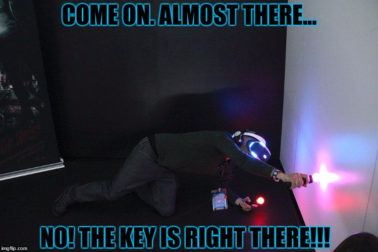 VR | COME ON. ALMOST THERE... NO! THE KEY IS RIGHT THERE!!! | image tagged in vr | made w/ Imgflip meme maker