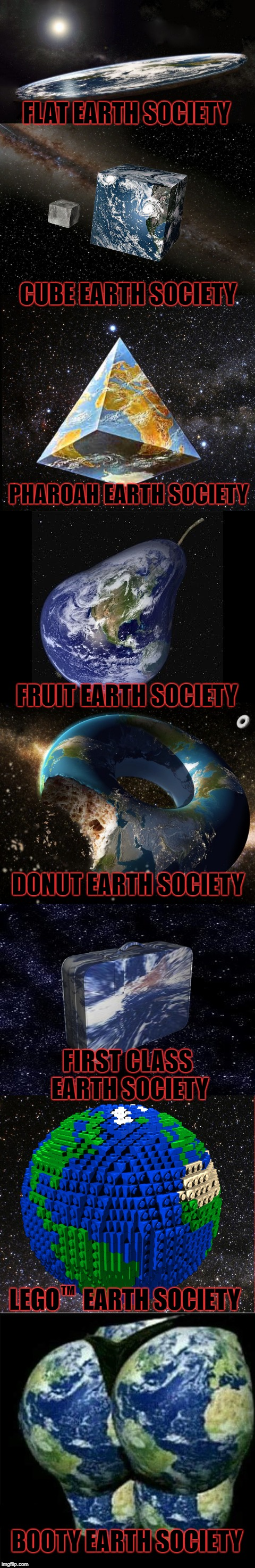 Other little-known Earth shape cults |  FLAT EARTH SOCIETY; CUBE EARTH SOCIETY; PHAROAH EARTH SOCIETY; FRUIT EARTH SOCIETY; DONUT EARTH SOCIETY; FIRST CLASS EARTH SOCIETY; LEGO     EARTH SOCIETY; TM; BOOTY EARTH SOCIETY | image tagged in flat earth,funny,long meme | made w/ Imgflip meme maker