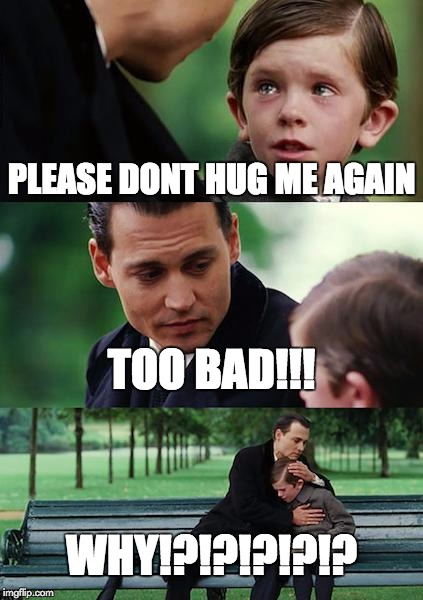 Finding Neverland | PLEASE DONT HUG ME AGAIN TOO BAD!!! WHY!?!?!?!?!? | image tagged in memes,finding neverland | made w/ Imgflip meme maker