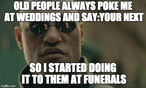 Matrix Morpheus Meme | OLD PEOPLE ALWAYS POKE ME AT WEDDINGS AND SAY:YOUR NEXT SO I STARTED DOING IT TO THEM AT FUNERALS | image tagged in memes,matrix morpheus | made w/ Imgflip meme maker