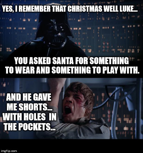 Star Wars No Meme | YES, I REMEMBER THAT CHRISTMAS WELL LUKE... AND HE GAVE ME SHORTS... WITH HOLES  IN THE POCKETS... YOU ASKED SANTA FOR SOMETHING TO WEAR AND | image tagged in memes,star wars no | made w/ Imgflip meme maker