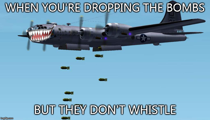 WHEN YOU'RE DROPPING THE BOMBS BUT THEY DON'T WHISTLE | image tagged in when you're dropping the bombs | made w/ Imgflip meme maker