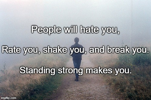 People will hate you, Standing strong makes you. Rate you, shake you, and break you. | image tagged in courage certainty  | made w/ Imgflip meme maker