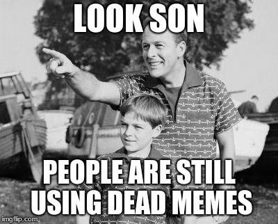 Look Son | LOOK SON PEOPLE ARE STILL USING DEAD MEMES | image tagged in memes,look son | made w/ Imgflip meme maker
