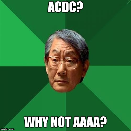 High Expectations Asian Father Meme | ACDC? WHY NOT AAAA? | image tagged in memes,high expectations asian father | made w/ Imgflip meme maker