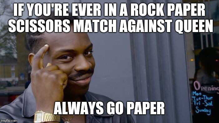 Roll Safe Think About It Meme | IF YOU'RE EVER IN A ROCK PAPER SCISSORS MATCH AGAINST QUEEN ALWAYS GO PAPER | image tagged in memes,roll safe think about it | made w/ Imgflip meme maker