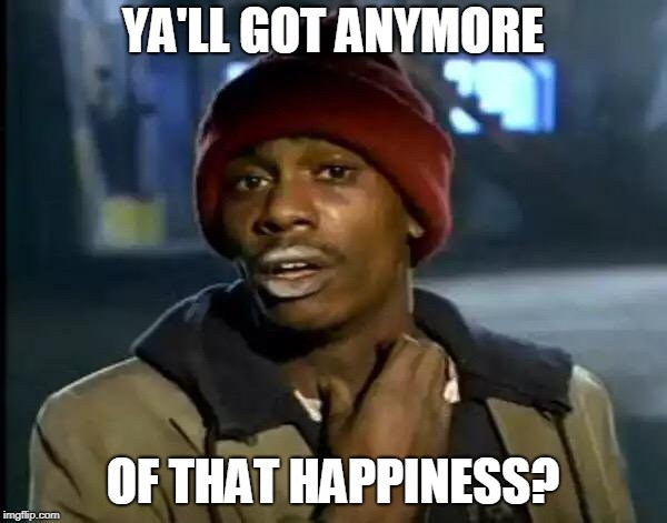 YA'LL GOT ANYMORE OF THAT HAPPINESS? | image tagged in memes,y'all got any more of that | made w/ Imgflip meme maker