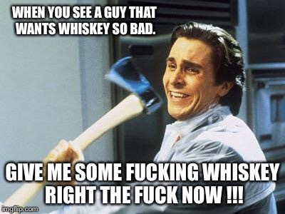 American Psycho | WHEN YOU SEE A GUY THAT WANTS WHISKEY SO BAD. GIVE ME SOME F**KING WHISKEY RIGHT THE F**K NOW !!! | image tagged in american psycho | made w/ Imgflip meme maker