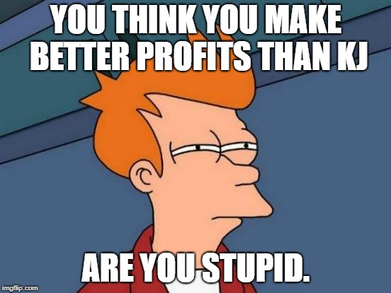 Futurama Fry Meme | YOU THINK YOU MAKE BETTER PROFITS THAN KJ ARE YOU STUPID. | image tagged in memes,futurama fry | made w/ Imgflip meme maker