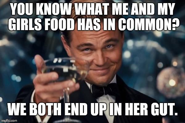 Leonardo Dicaprio Cheers Meme | YOU KNOW WHAT ME AND MY GIRLS FOOD HAS IN COMMON? WE BOTH END UP IN HER GUT. | image tagged in memes,leonardo dicaprio cheers | made w/ Imgflip meme maker