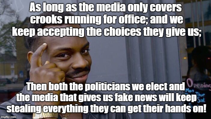 Roll Safe Think About It Meme | As long as the media only covers crooks running for office; and we keep accepting the choices they give us; Then both the politicians we ele | image tagged in memes,roll safe think about it | made w/ Imgflip meme maker