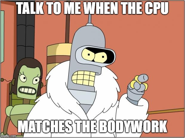 Bender Meme | TALK TO ME WHEN THE CPU MATCHES THE BODYWORK | image tagged in memes,bender | made w/ Imgflip meme maker
