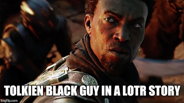 Lord Of The Rings | TOLKIEN BLACK GUY IN A LOTR STORY | image tagged in lord of the rings,black lives matter,race,tolkien,films,fantasy | made w/ Imgflip meme maker