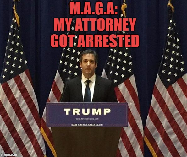 M.A.G.A: MY ATTORNEY GOT ARRESTED | image tagged in michael cohen,maga,funny,memes,funny memes | made w/ Imgflip meme maker