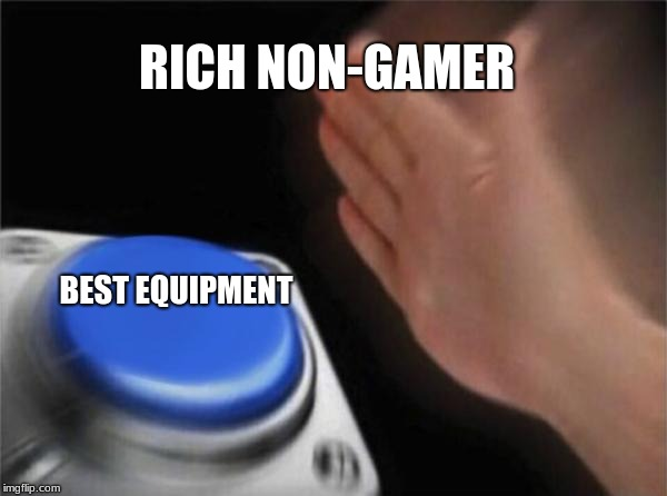 Blank Nut Button Meme | RICH NON-GAMER BEST EQUIPMENT | image tagged in memes,blank nut button | made w/ Imgflip meme maker