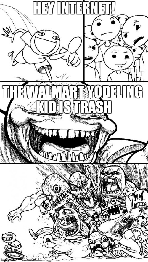 Hey Internet Meme | HEY INTERNET! THE WALMART YODELING KID IS TRASH | image tagged in memes,hey internet | made w/ Imgflip meme maker