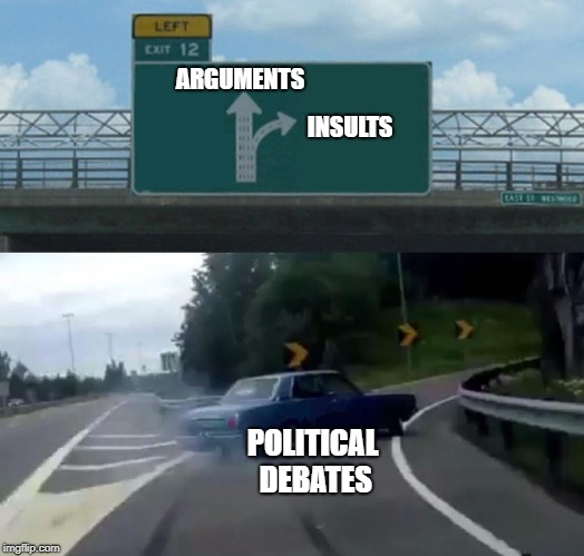 Nine times out of ten | ARGUMENTS INSULTS POLITICAL DEBATES | image tagged in memes,left exit 12 off ramp | made w/ Imgflip meme maker