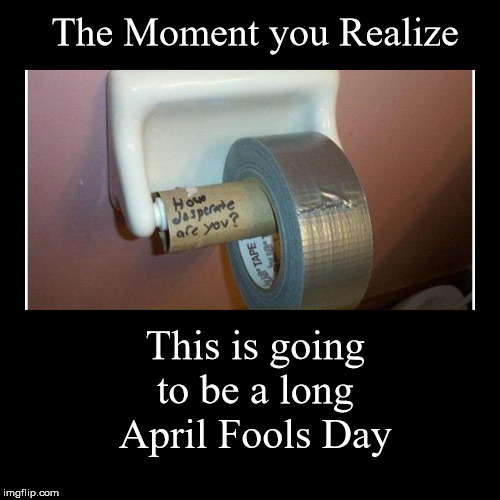 April Fools Despair | The Moment you Realize | This is going to be a long April Fools Day | image tagged in funny,demotivationals,april fool's day,mean | made w/ Imgflip demotivational maker