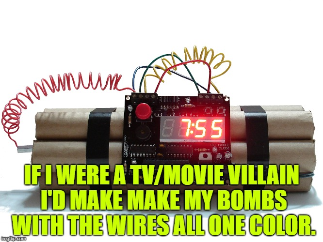 IF I WERE A TV/MOVIE VILLAIN I'D MAKE MAKE MY BOMBS WITH THE WIRES ALL ONE COLOR. | image tagged in bombs,funny,memes,funny memes,villain | made w/ Imgflip meme maker