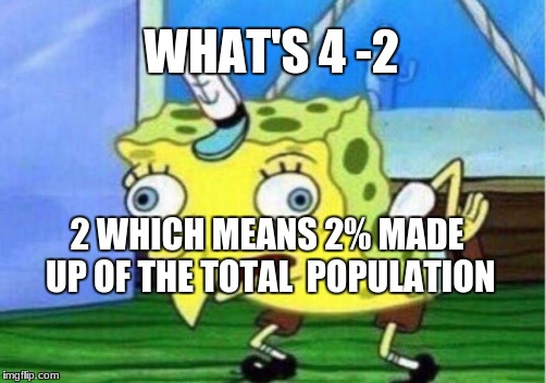 Mocking Spongebob Meme | WHAT'S 4 -2 2 WHICH MEANS 2% MADE UP OF THE TOTAL  POPULATION | image tagged in memes,mocking spongebob | made w/ Imgflip meme maker
