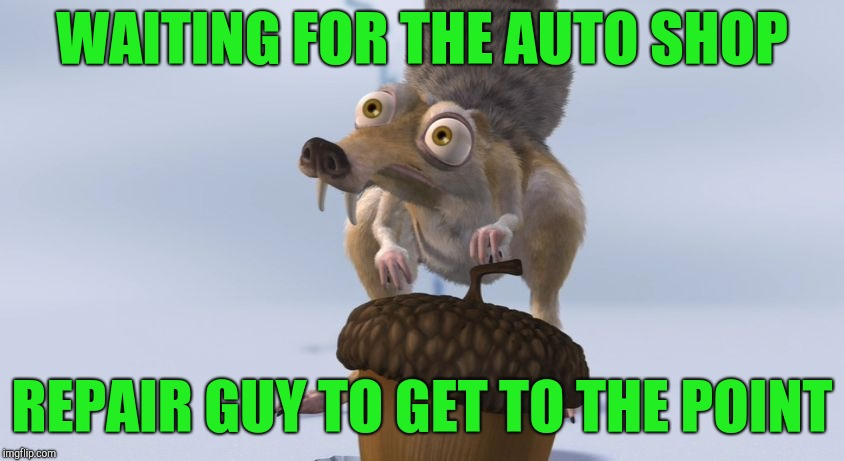 Pretending to listen | WAITING FOR THE AUTO SHOP REPAIR GUY TO GET TO THE POINT | image tagged in scrat ice cracking,scrat,mechanic | made w/ Imgflip meme maker