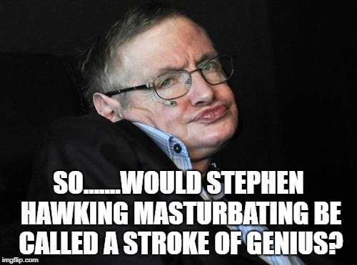 stephen hawking duck face | SO.......WOULD STEPHEN HAWKING MASTURBATING BE CALLED A STROKE OF GENIUS? | image tagged in stephen hawking duck face,funny,memes,funny memes | made w/ Imgflip meme maker