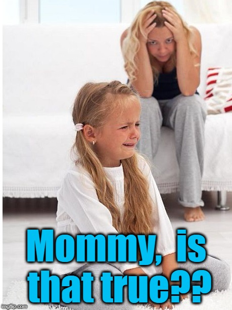whine | Mommy,  is that true?? | image tagged in whine | made w/ Imgflip meme maker