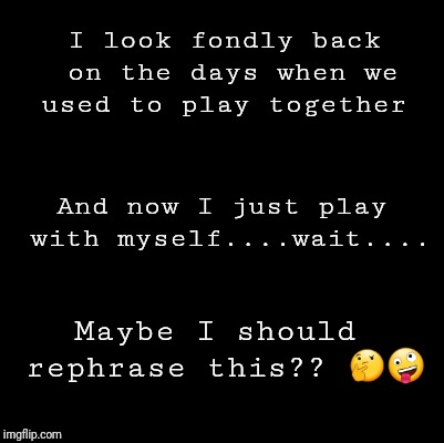 Blank | I look fondly back on the days when we used to play together Maybe I should rephrase this??  | image tagged in blank | made w/ Imgflip meme maker