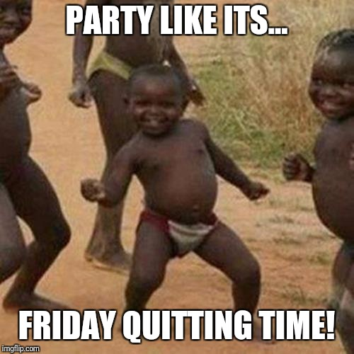 Third World Success Kid Meme | PARTY LIKE ITS... FRIDAY QUITTING TIME! | image tagged in memes,third world success kid | made w/ Imgflip meme maker