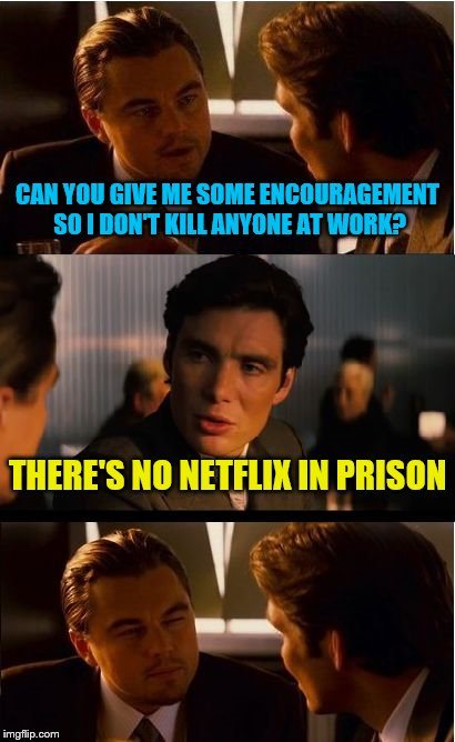 Inception Meme | CAN YOU GIVE ME SOME ENCOURAGEMENT SO I DON'T KILL ANYONE AT WORK? THERE'S NO NETFLIX IN PRISON | image tagged in memes,inception,netflix,work,prison | made w/ Imgflip meme maker