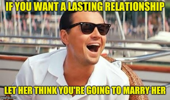 IF YOU WANT A LASTING RELATIONSHIP LET HER THINK YOU'RE GOING TO MARRY HER | image tagged in leonardo dicaprio wolf of wall street,wolf of wallstreet,wolf of wall street,dating | made w/ Imgflip meme maker