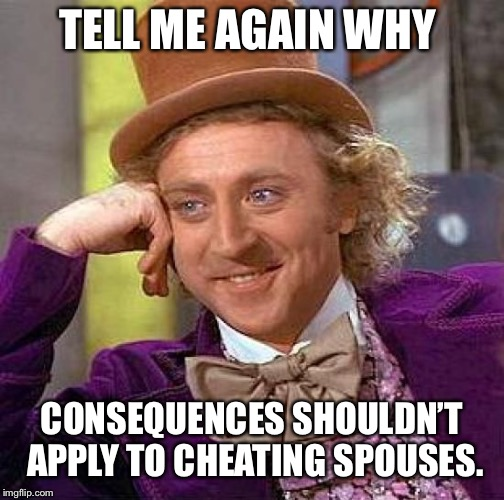 Creepy Condescending Wonka Meme | TELL ME AGAIN WHY CONSEQUENCES SHOULDN'T  APPLY TO CHEATING SPOUSES. | image tagged in memes,creepy condescending wonka | made w/ Imgflip meme maker