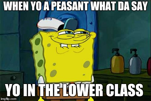 Dont You Squidward Meme | WHEN YO A PEASANT WHAT DA SAY YO IN THE LOWER CLASS | image tagged in memes,dont you squidward | made w/ Imgflip meme maker