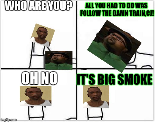 oh no its retarded (blank) | WHO ARE YOU? ALL YOU HAD TO DO WAS FOLLOW THE DAMN TRAIN,CJ! OH NO IT'S BIG SMOKE | image tagged in oh no its retarded blank | made w/ Imgflip meme maker