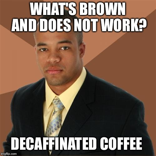 Successful Black Man Meme | WHAT'S BROWN AND DOES NOT WORK? DECAFFINATED COFFEE | image tagged in memes,successful black man | made w/ Imgflip meme maker