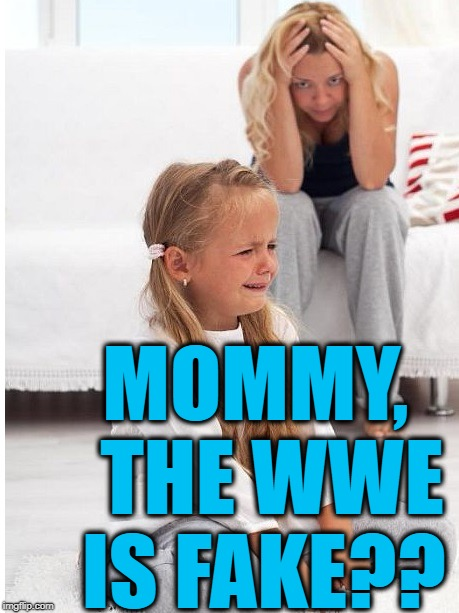 whine | MOMMY,  THE WWE IS FAKE?? | image tagged in whine | made w/ Imgflip meme maker