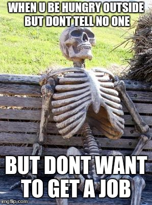 Waiting Skeleton Meme | WHEN U BE HUNGRY OUTSIDE BUT DONT TELL NO ONE BUT DONT WANT TO GET A JOB | image tagged in memes,waiting skeleton | made w/ Imgflip meme maker