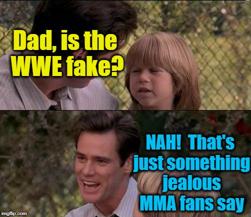 What an INCREDIBLE win by Ronda Rousey, huh?? | Dad, is the WWE fake? NAH!  That's just something jealous MMA fans say | image tagged in memes,thats just something x say | made w/ Imgflip meme maker