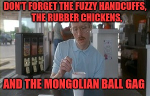 DON'T FORGET THE FUZZY HANDCUFFS,  THE RUBBER CHICKENS, AND THE MONGOLIAN BALL GAG | made w/ Imgflip meme maker