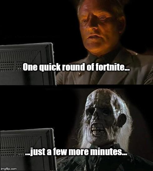 Ill Just Wait Here Meme | One quick round of fortnite... ...just a few more minutes... | image tagged in memes,ill just wait here | made w/ Imgflip meme maker