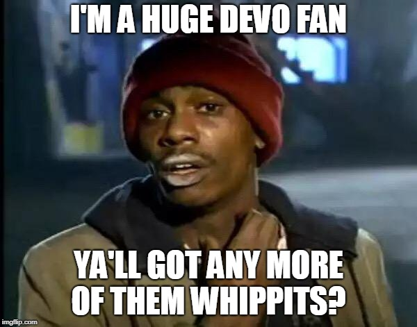 Whip It Good! | I'M A HUGE DEVO FAN YA'LL GOT ANY MORE OF THEM WHIPPITS? | image tagged in memes,y'all got any more of that,devo,whipped,whippits,drugs | made w/ Imgflip meme maker