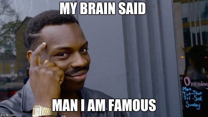 Roll Safe Think About It Meme | MY BRAIN SAID MAN I AM FAMOUS | image tagged in memes,roll safe think about it | made w/ Imgflip meme maker