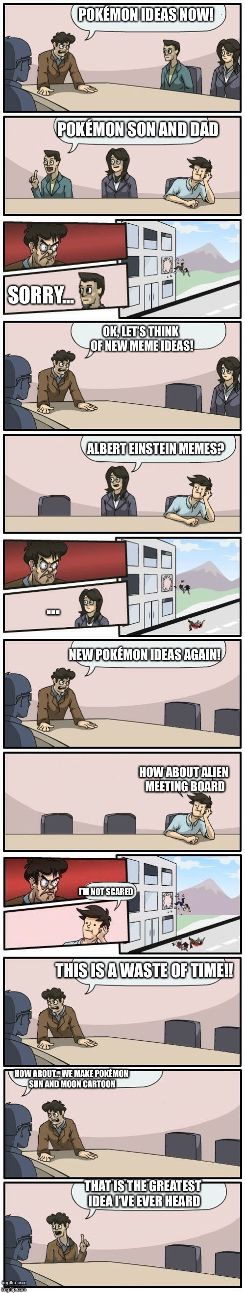 Boardroom Meeting Suggestions Extended | POKÉMON IDEAS NOW! POKÉMON SON AND DAD SORRY... OK, LET'S THINK OF NEW MEME IDEAS! ALBERT EINSTEIN MEMES? ... NEW POKÉMON IDEAS AGAIN! HOW A | image tagged in boardroom meeting suggestions extended | made w/ Imgflip meme maker