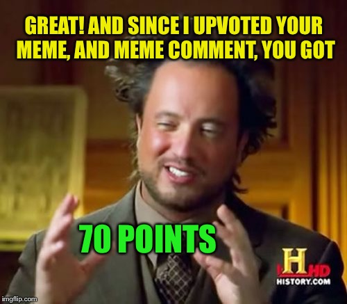 Ancient Aliens Meme | GREAT! AND SINCE I UPVOTED YOUR MEME, AND MEME COMMENT, YOU GOT 70 POINTS | image tagged in memes,ancient aliens | made w/ Imgflip meme maker