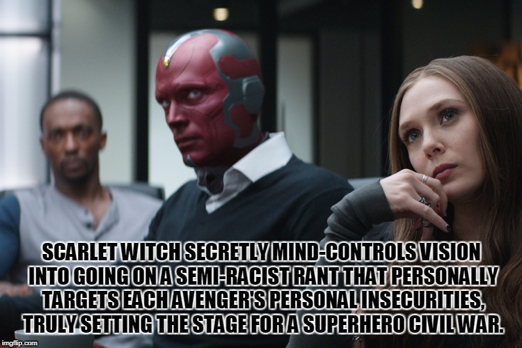 Avengerstrips, a new MCU-inspired meme series! | SCARLET WITCH SECRETLY MIND-CONTROLS VISION INTO GOING ON A SEMI-RACIST RANT THAT PERSONALLY TARGETS EACH AVENGER'S PERSONAL INSECURITIES, T | image tagged in memes,funny,marvel,avengers,avengerstrips,captain america civil war | made w/ Imgflip meme maker
