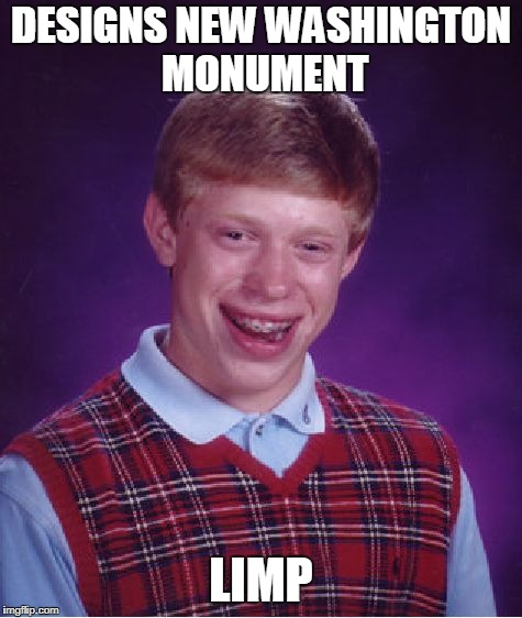 Bad Luck Brian Meme | DESIGNS NEW WASHINGTON MONUMENT LIMP | image tagged in memes,bad luck brian | made w/ Imgflip meme maker