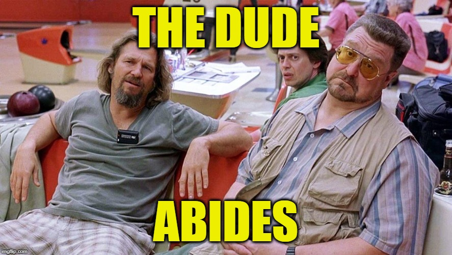 Big Lebowski | THE DUDE ABIDES | image tagged in big lebowski | made w/ Imgflip meme maker