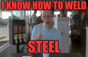 I KNOW HOW TO WELD STEEL | made w/ Imgflip meme maker