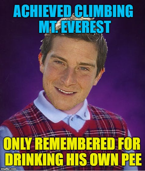 Bad Luck Bear Grylls |  ACHIEVED CLIMBING MT. EVEREST; ONLY REMEMBERED FOR DRINKING HIS OWN PEE | image tagged in funny memes,bear grylls,pee,bear grylls improvise adapt overcome,bad luck brian | made w/ Imgflip meme maker